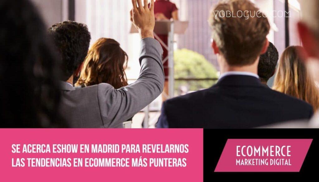 Se acerca eShow en Madrid para revelarnos las tendencias en ecommerce más punteras